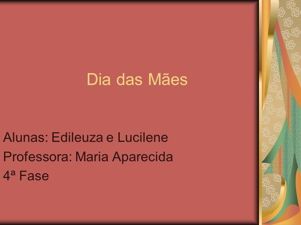 Dia das Mães Alunas: Edileuza e Lucilene Professora: Maria Aparecida 4ª Fase