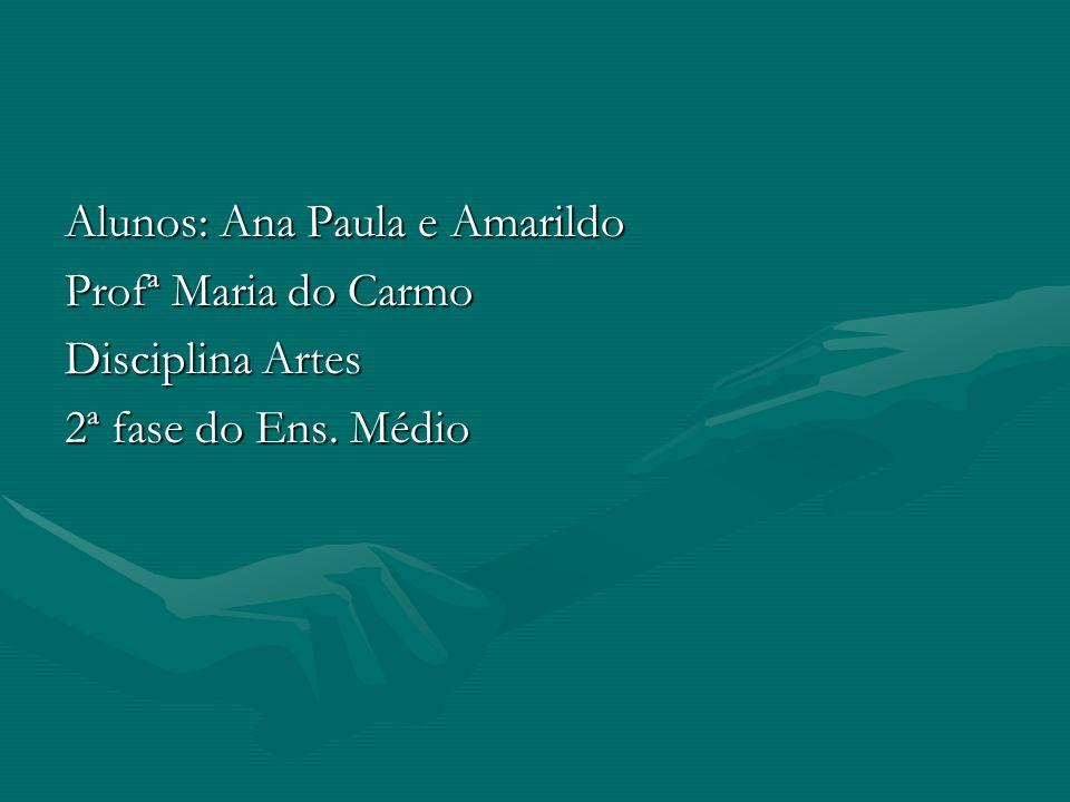 Alunos: Ana Paula e Amarildo Profª Maria do Carmo Disciplina Artes 2ª fase do Ens. Médio