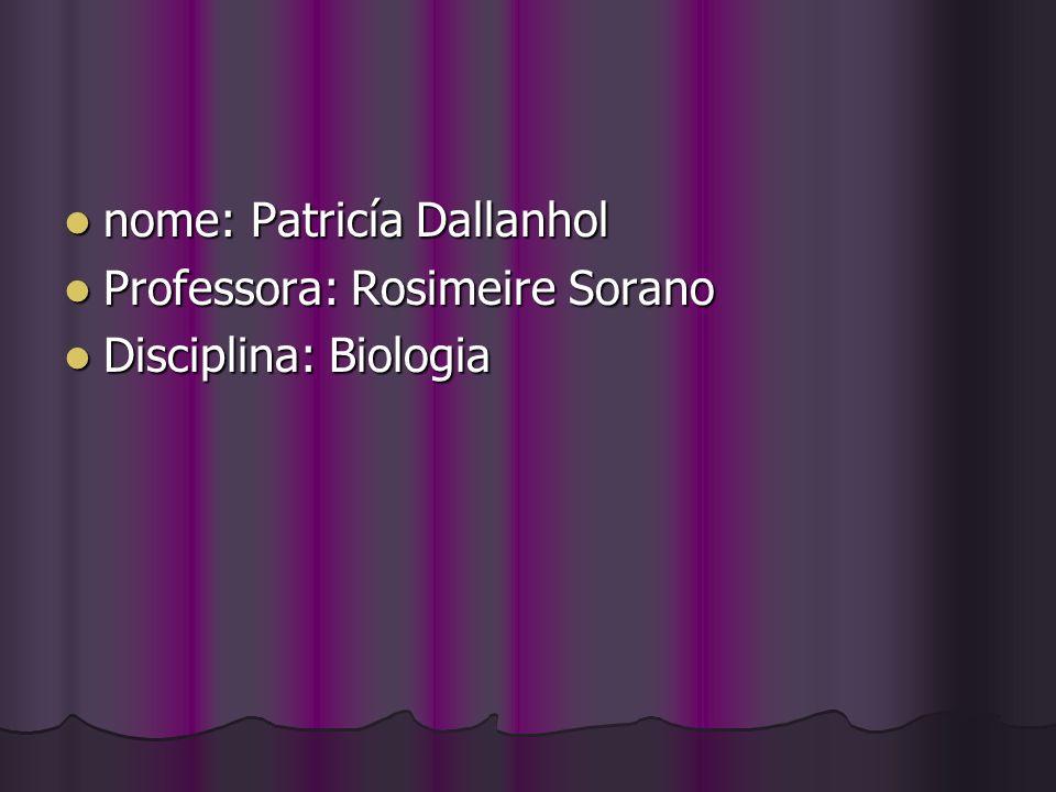 nome: Patricía Dallanhol nome: Patricía Dallanhol Professora: Rosimeire Sorano Professora: Rosimeire Sorano Disciplina: Biologia Disciplina: Biologia