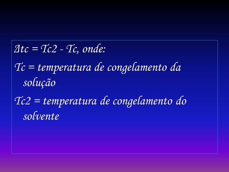 Δtc = Tc2 - Tc, onde: Tc = temperatura de congelamento da solução Tc2 = temperatura de congelamento do solvente