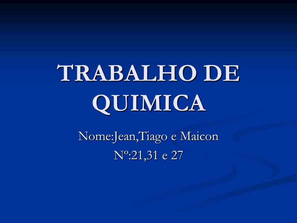 TRABALHO DE QUIMICA Nome:Jean,Tiago e Maicon Nº:21,31 e 27