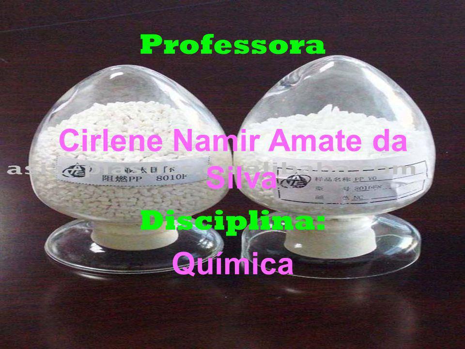 Professora Cirlene Namir Amate da Silva Disciplina: Química