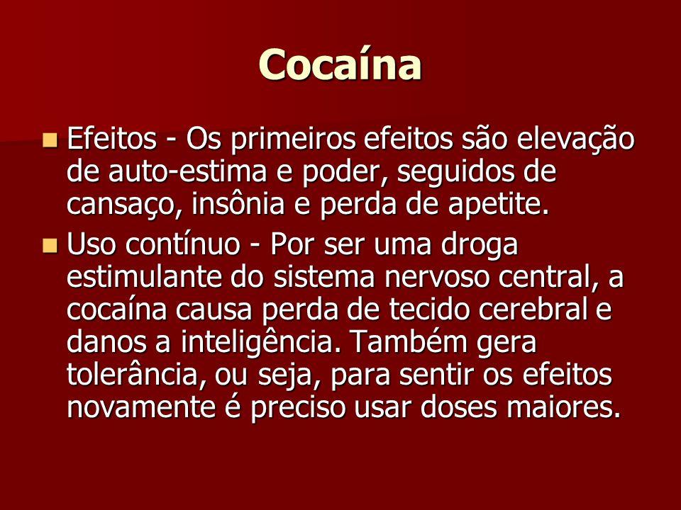 Cocaína Efeitos - Os primeiros efeitos são elevação de auto-estima e poder, seguidos de cansaço, insônia e perda de apetite. Efeitos - Os primeiros ef