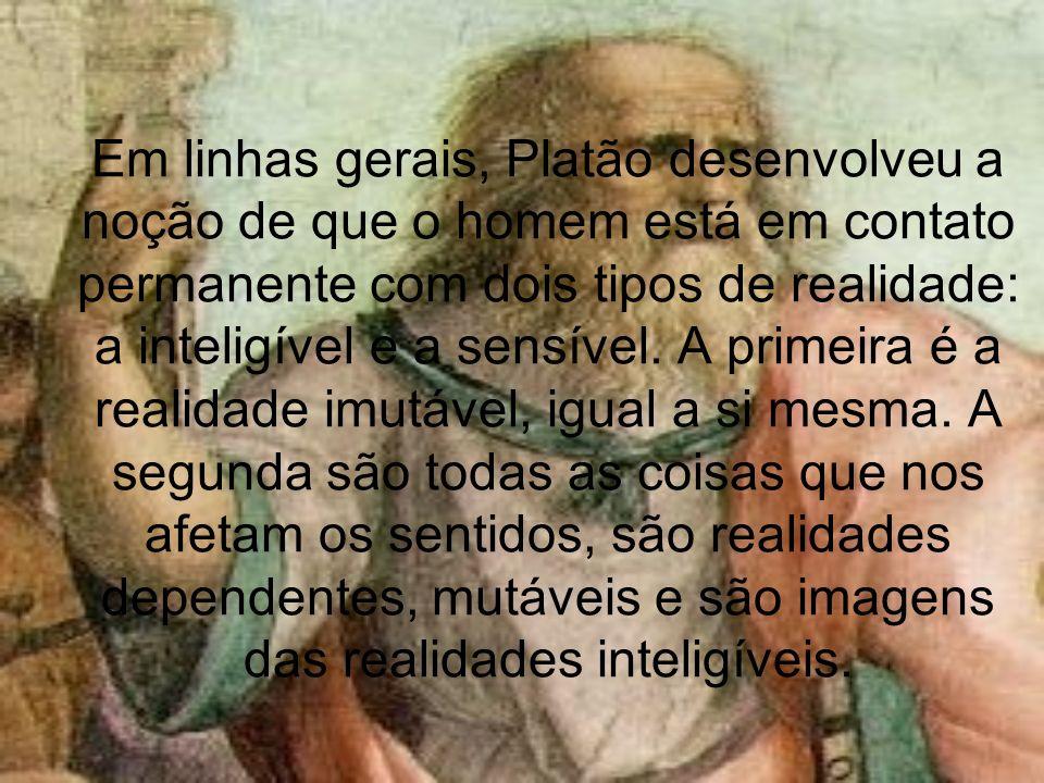 Em linhas gerais, Platão desenvolveu a noção de que o homem está em contato permanente com dois tipos de realidade: a inteligível e a sensível. A prim