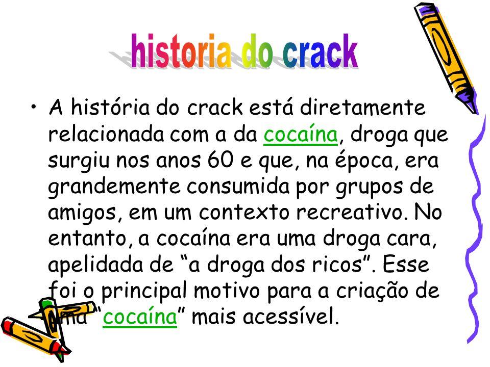 A história do crack está diretamente relacionada com a da cocaína, droga que surgiu nos anos 60 e que, na época, era grandemente consumida por grupos