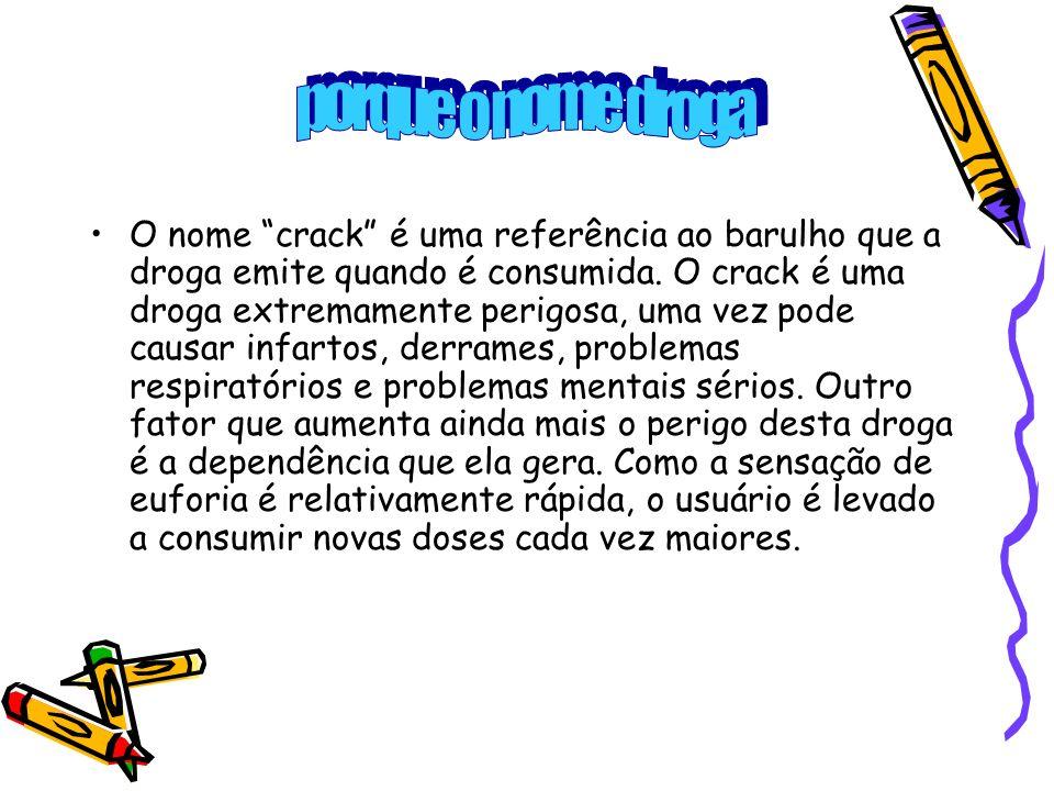 O nome crack é uma referência ao barulho que a droga emite quando é consumida. O crack é uma droga extremamente perigosa, uma vez pode causar infartos