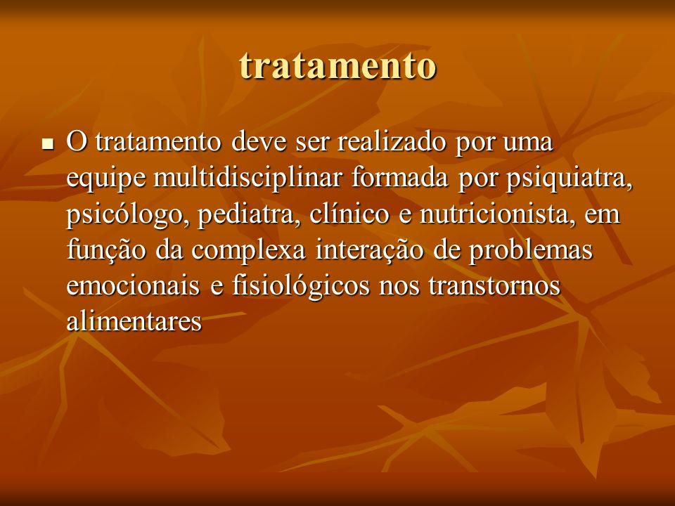 tratamento O tratamento deve ser realizado por uma equipe multidisciplinar formada por psiquiatra, psicólogo, pediatra, clínico e nutricionista, em fu