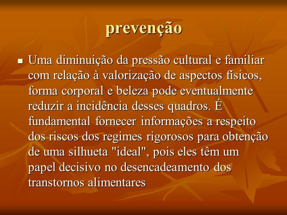 prevenção Uma diminuição da pressão cultural e familiar com relação à valorização de aspectos físicos, forma corporal e beleza pode eventualmente redu