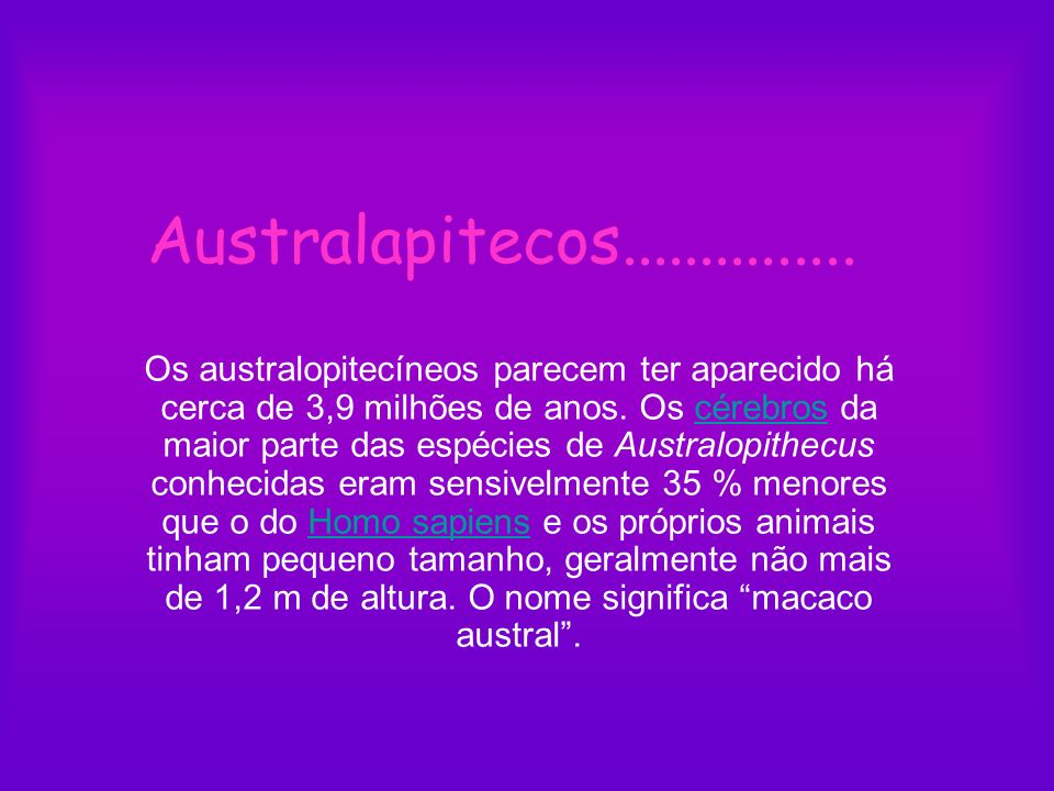Australapitecos............... Os australopitecíneos parecem ter aparecido há cerca de 3,9 milhões de anos. Os cérebros da maior parte das espécies de