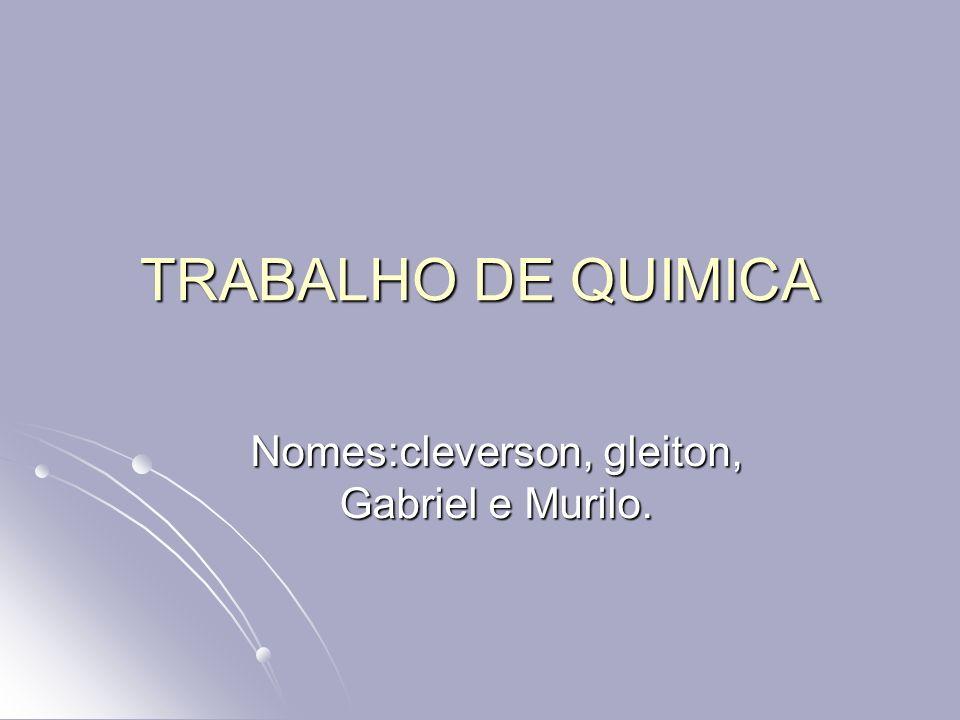 TRABALHO DE QUIMICA Nomes:cleverson, gleiton, Gabriel e Murilo.