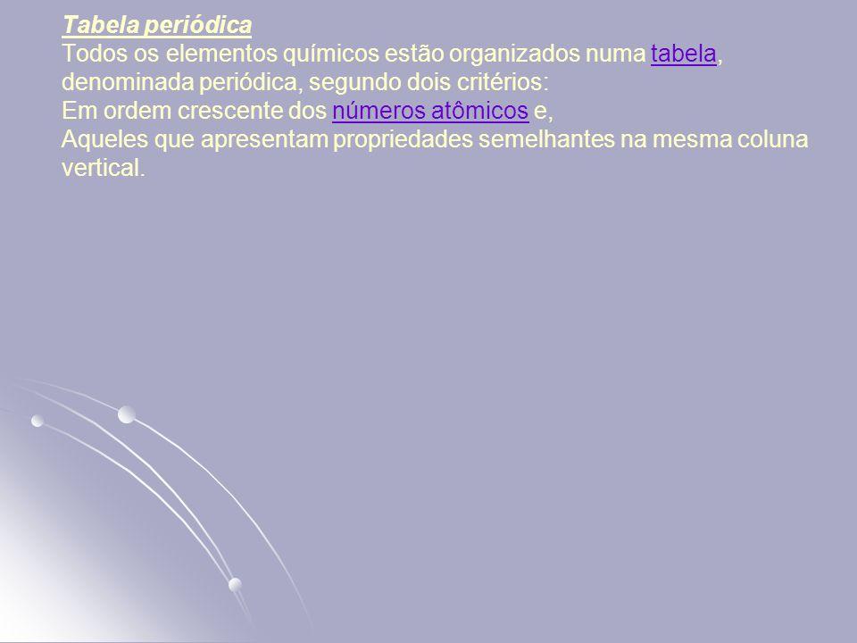 Tabela periódica Todos os elementos químicos estão organizados numa tabela, denominada periódica, segundo dois critérios: Em ordem crescente dos númer