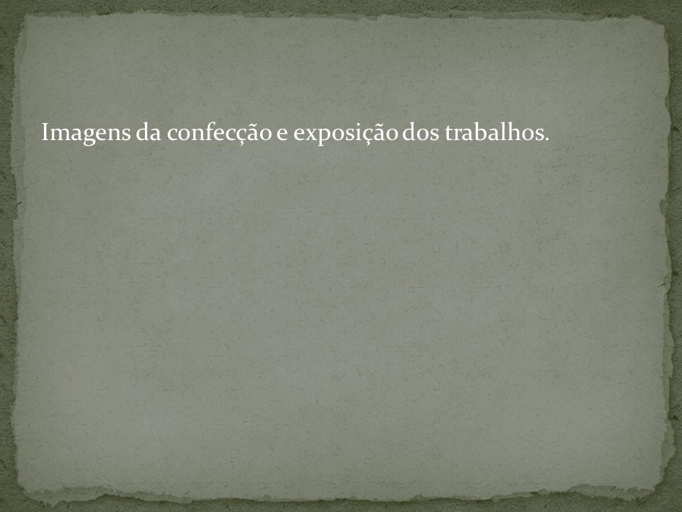 Imagens da confecção e exposição dos trabalhos.