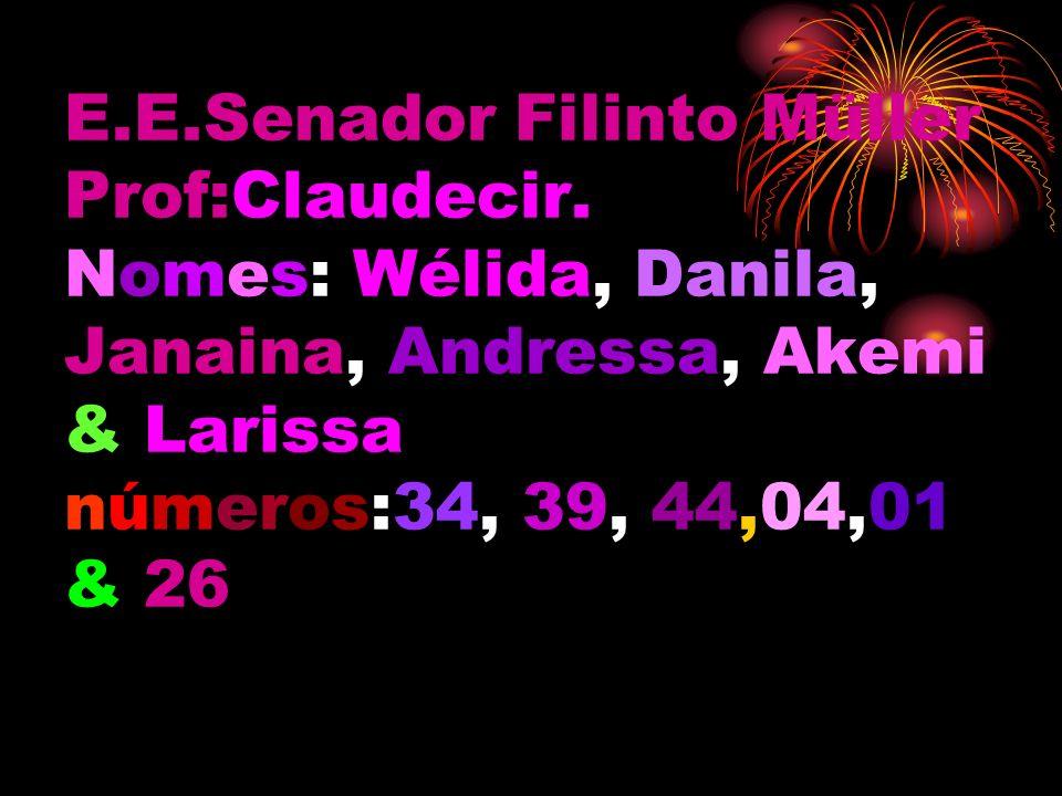 E.E.Senador Filinto Müller Prof:Claudecir. Nomes: Wélida, Danila, Janaina, Andressa, Akemi & Larissa números:34, 39, 44,04,01 & 26