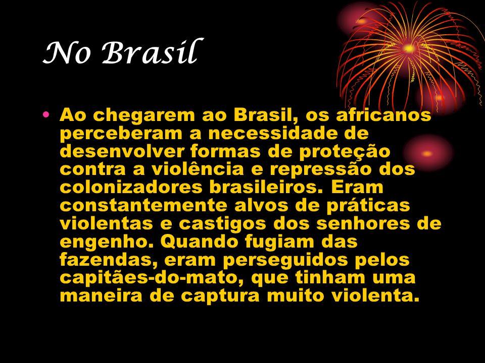 No Brasil Ao chegarem ao Brasil, os africanos perceberam a necessidade de desenvolver formas de proteção contra a violência e repressão dos colonizado