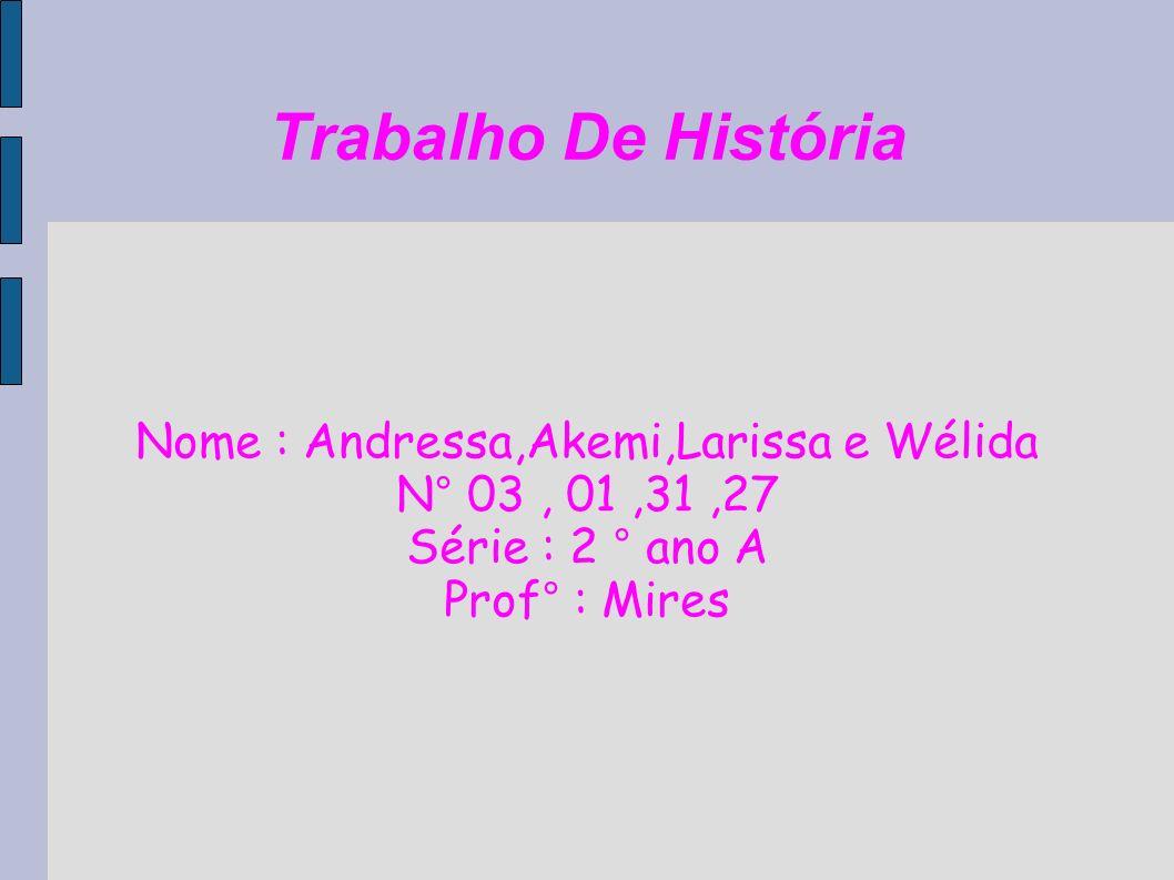 Trabalho De História Nome : Andressa,Akemi,Larissa e Wélida N° 03, 01,31,27 Série : 2 ° ano A Prof° : Mires