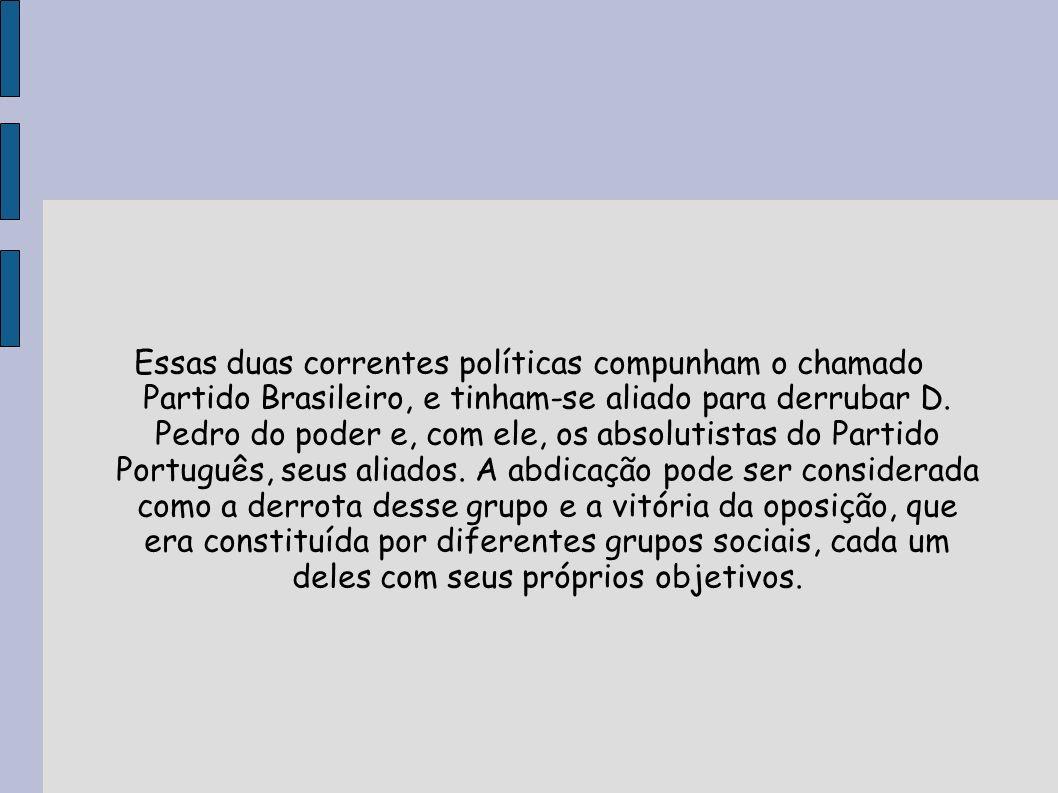 Essas duas correntes políticas compunham o chamado Partido Brasileiro, e tinham-se aliado para derrubar D. Pedro do poder e, com ele, os absolutistas