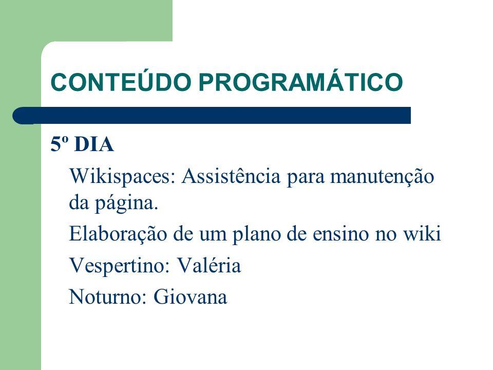 CONTEÚDO PROGRAMÁTICO 5º DIA Wikispaces: Assistência para manutenção da página. Elaboração de um plano de ensino no wiki Vespertino: Valéria Noturno: