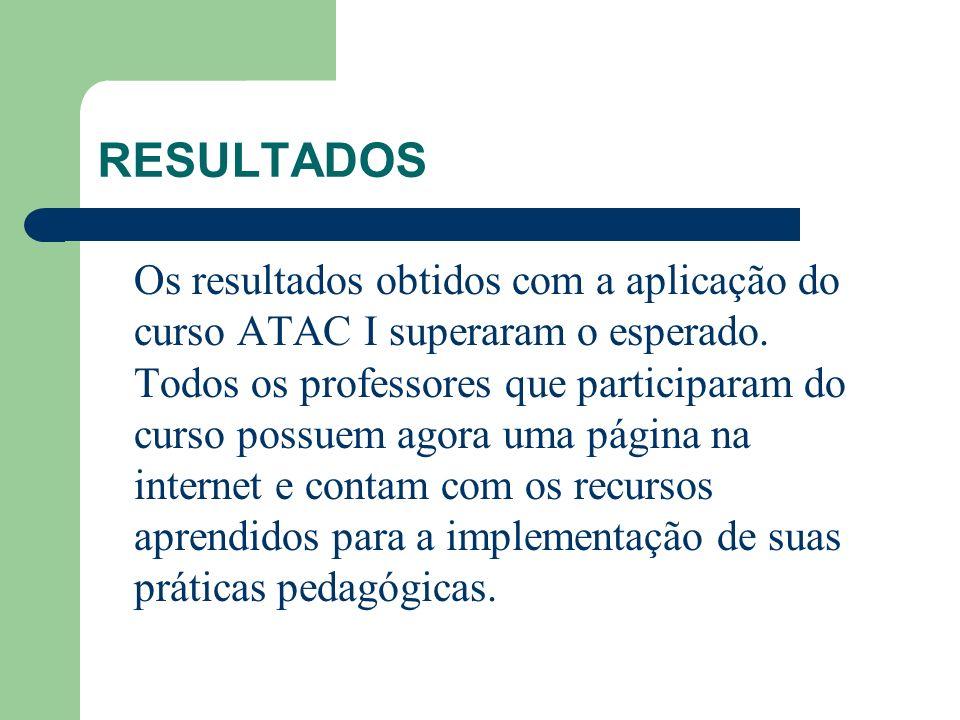RESULTADOS Os resultados obtidos com a aplicação do curso ATAC I superaram o esperado. Todos os professores que participaram do curso possuem agora um
