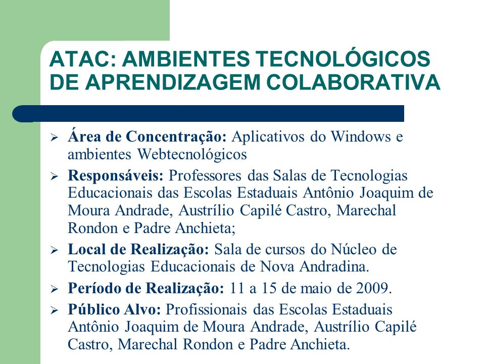 OBJETIVO GERAL Oferecer aos profissionais das Escolas Estaduais Antônio Joaquim de Moura Andrade, Austrílio Capilé Castro, Marechal Rondon e Padre Anchieta, o curso de formação ATAC I (Ambientes Tecnológicos de Aprendizagem Colaborativa).