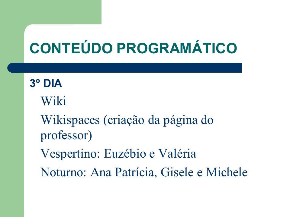 CONTEÚDO PROGRAMÁTICO 4º DIA Wikispaces (construção e manutenção da página) Vespertino: Euzébio e Valéria Noturno: Ana Patrícia, Gisele e Michele