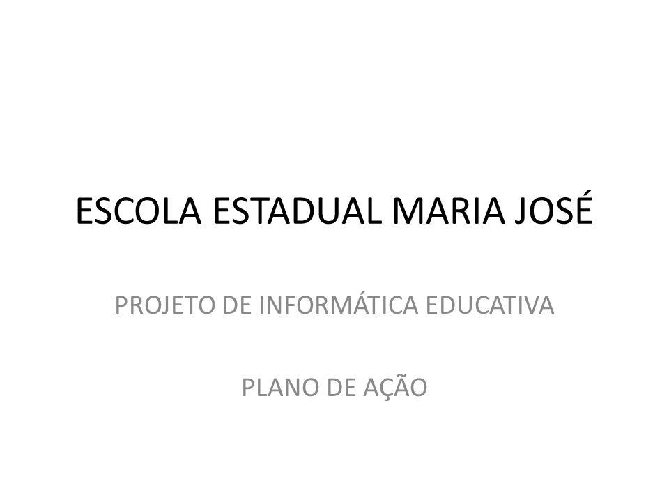 ESCOLA ESTADUAL MARIA JOSÉ PROJETO DE INFORMÁTICA EDUCATIVA PLANO DE AÇÃO