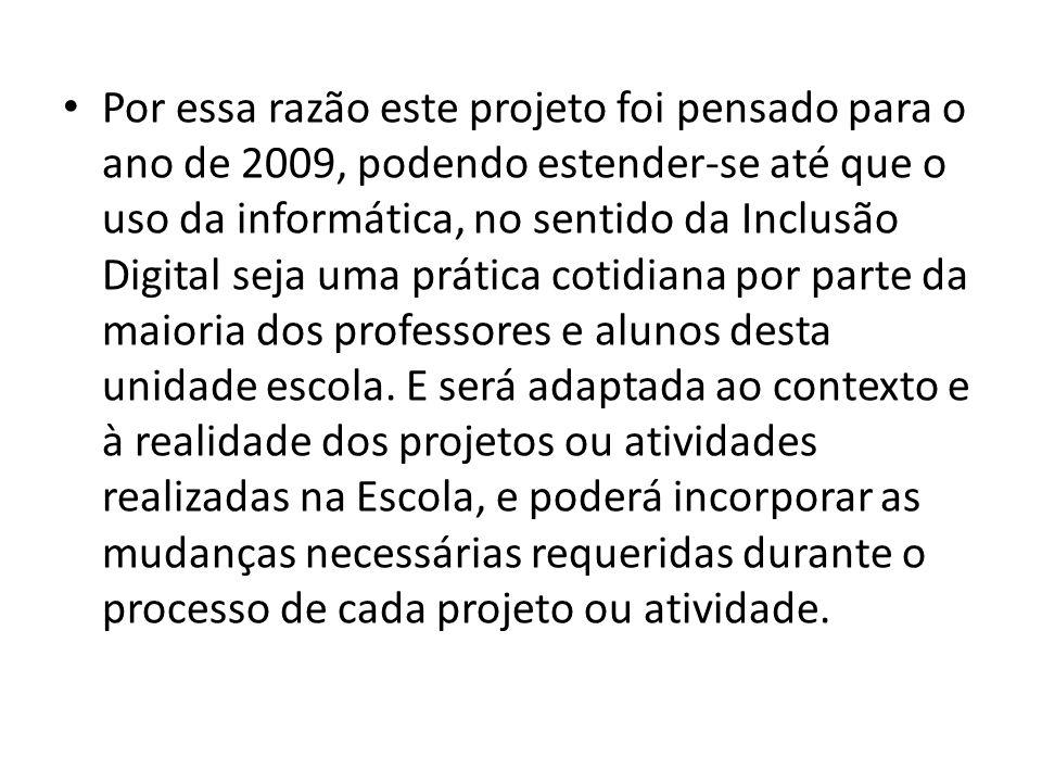 Por essa razão este projeto foi pensado para o ano de 2009, podendo estender-se até que o uso da informática, no sentido da Inclusão Digital seja uma prática cotidiana por parte da maioria dos professores e alunos desta unidade escola.
