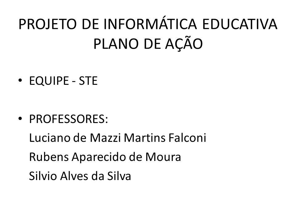 PROJETO DE INFORMÁTICA EDUCATIVA PLANO DE AÇÃO EQUIPE - STE PROFESSORES: Luciano de Mazzi Martins Falconi Rubens Aparecido de Moura Silvio Alves da Silva
