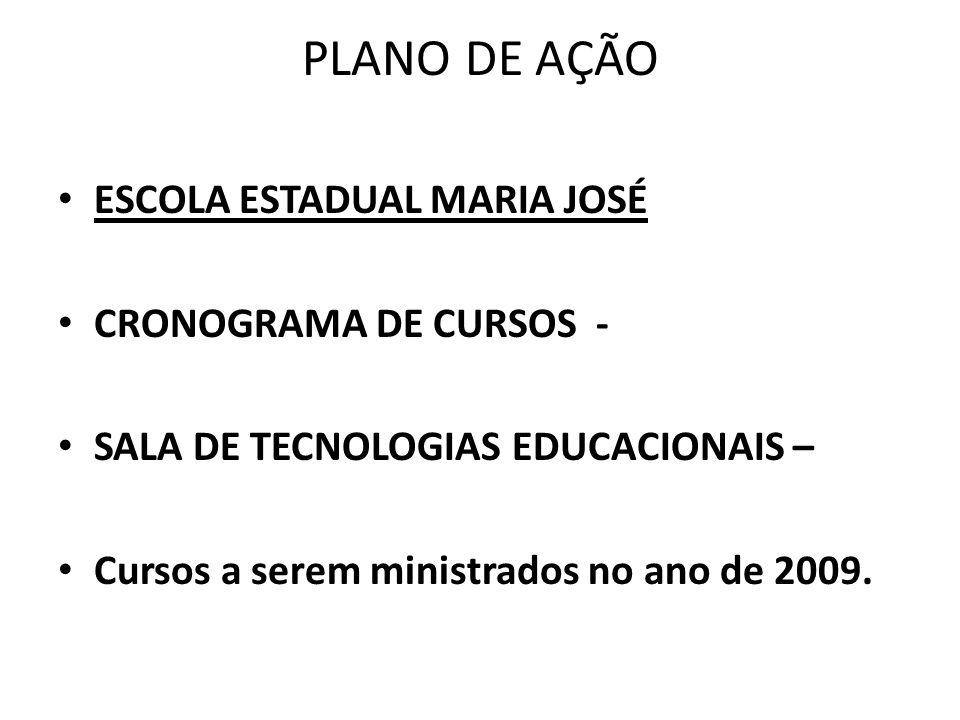 PLANO DE AÇÃO ESCOLA ESTADUAL MARIA JOSÉ CRONOGRAMA DE CURSOS - SALA DE TECNOLOGIAS EDUCACIONAIS – Cursos a serem ministrados no ano de 2009.