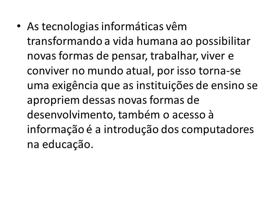 As tecnologias informáticas vêm transformando a vida humana ao possibilitar novas formas de pensar, trabalhar, viver e conviver no mundo atual, por isso torna-se uma exigência que as instituições de ensino se apropriem dessas novas formas de desenvolvimento, também o acesso à informação é a introdução dos computadores na educação.