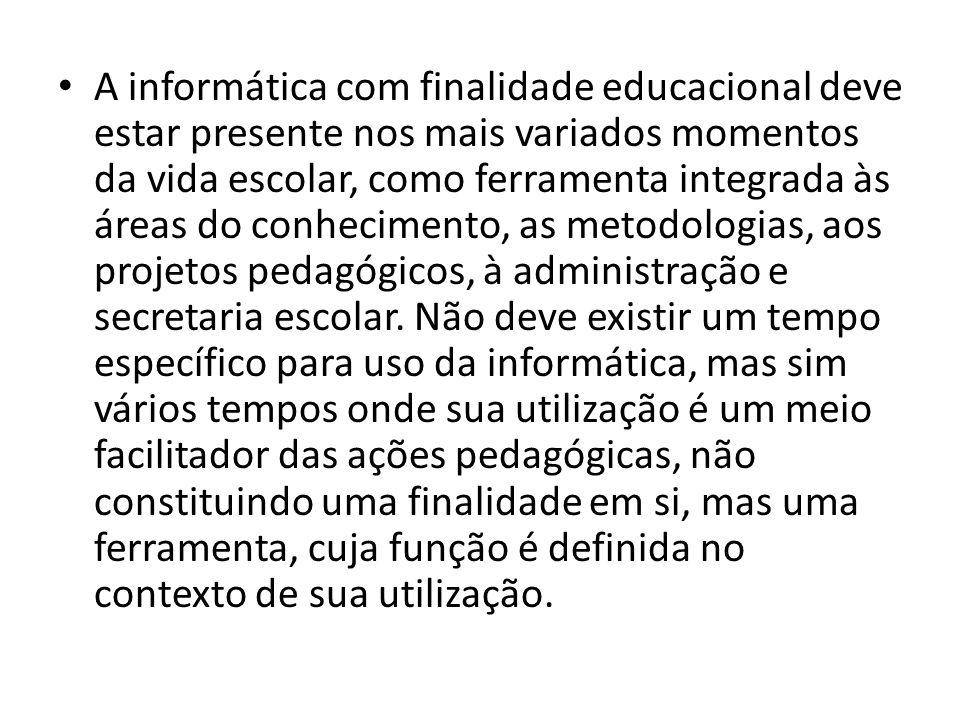 A informática com finalidade educacional deve estar presente nos mais variados momentos da vida escolar, como ferramenta integrada às áreas do conhecimento, as metodologias, aos projetos pedagógicos, à administração e secretaria escolar.