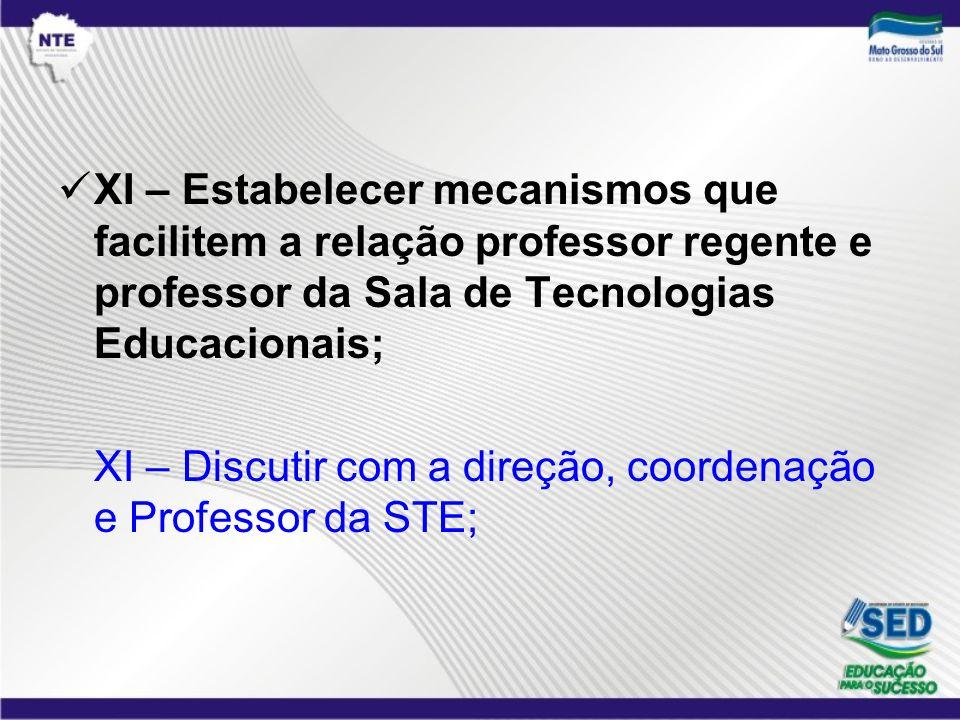 XI – Estabelecer mecanismos que facilitem a relação professor regente e professor da Sala de Tecnologias Educacionais; XI – Discutir com a direção, co
