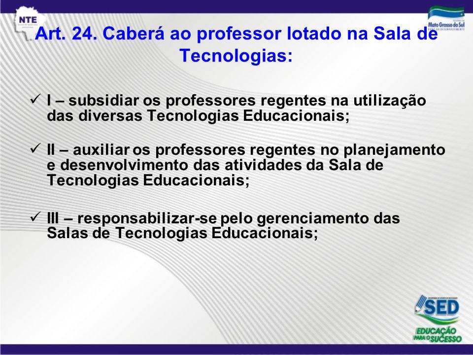 Art. 24. Caberá ao professor lotado na Sala de Tecnologias: I – subsidiar os professores regentes na utilização das diversas Tecnologias Educacionais;