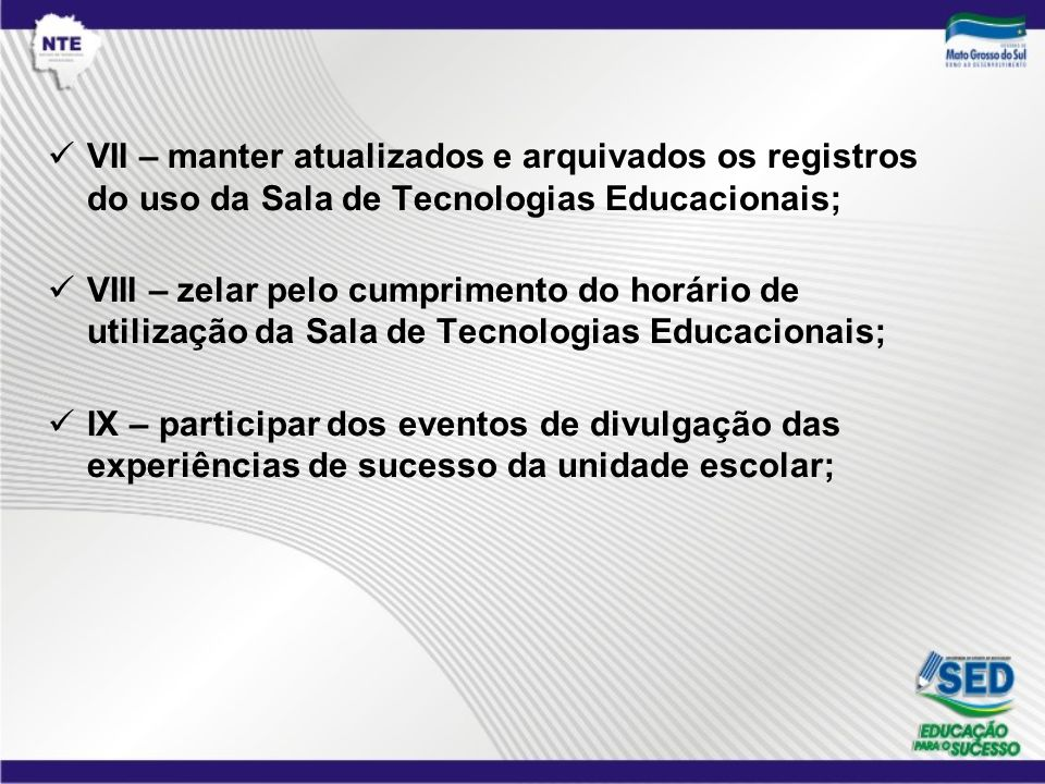 VII – manter atualizados e arquivados os registros do uso da Sala de Tecnologias Educacionais; VIII – zelar pelo cumprimento do horário de utilização