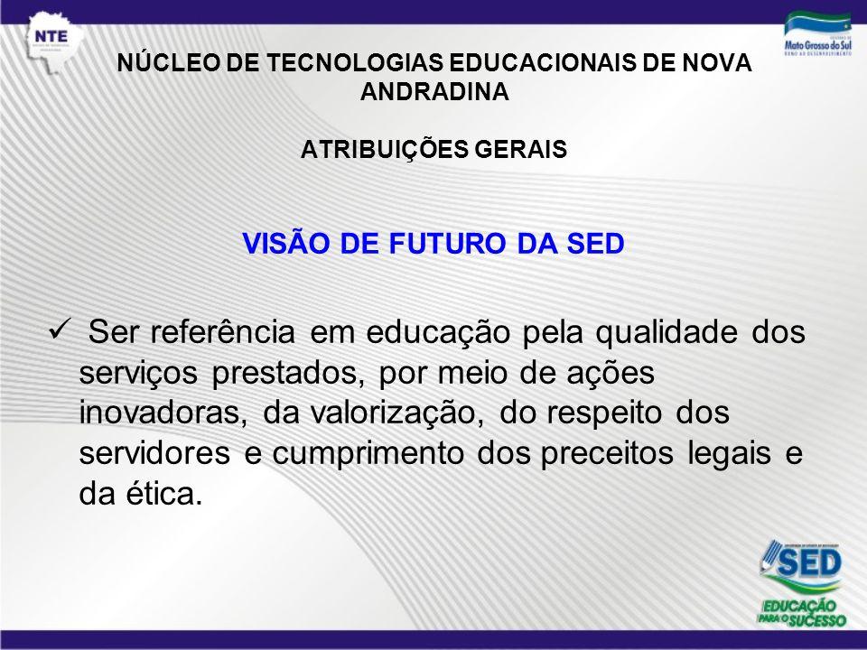 NÚCLEO DE TECNOLOGIAS EDUCACIONAIS DE NOVA ANDRADINA ATRIBUIÇÕES GERAIS VISÃO DE FUTURO DA SED Ser referência em educação pela qualidade dos serviços