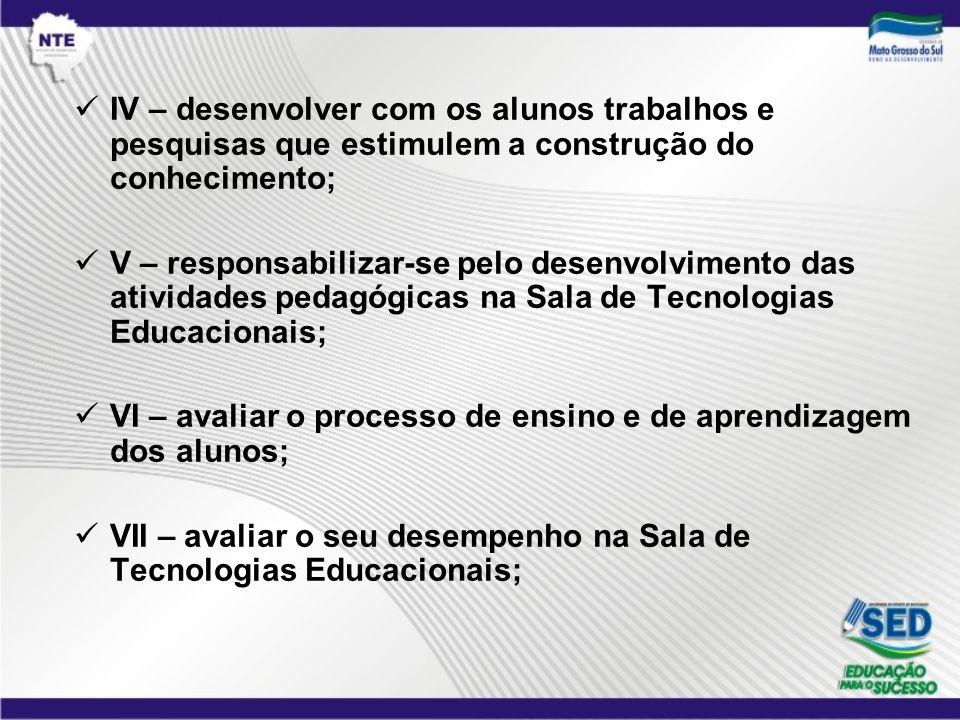 IV – desenvolver com os alunos trabalhos e pesquisas que estimulem a construção do conhecimento; V – responsabilizar-se pelo desenvolvimento das ativi