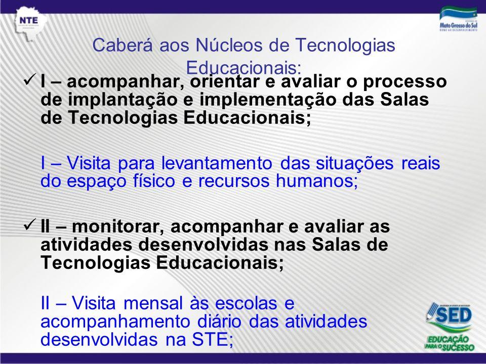 Caberá aos Núcleos de Tecnologias Educacionais: I – acompanhar, orientar e avaliar o processo de implantação e implementação das Salas de Tecnologias