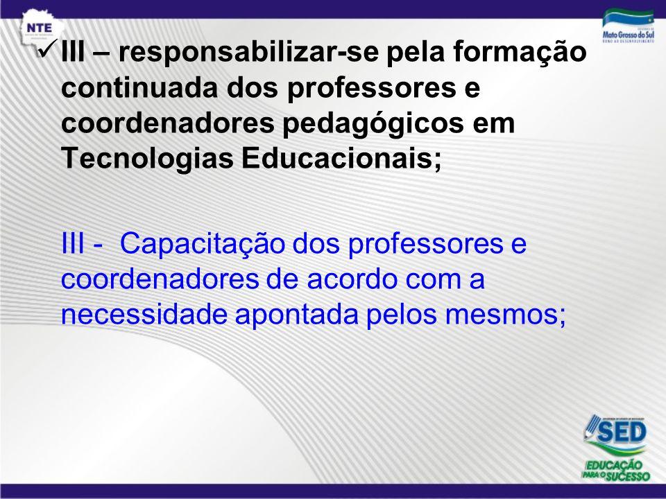 III – responsabilizar-se pela formação continuada dos professores e coordenadores pedagógicos em Tecnologias Educacionais; III - Capacitação dos profe