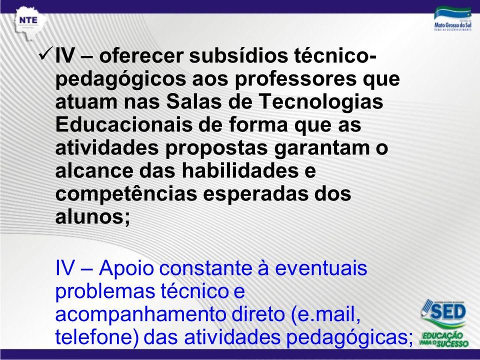 IV – oferecer subsídios técnico- pedagógicos aos professores que atuam nas Salas de Tecnologias Educacionais de forma que as atividades propostas gara