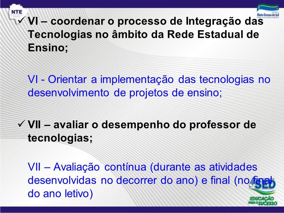 VI – coordenar o processo de Integração das Tecnologias no âmbito da Rede Estadual de Ensino; VI - Orientar a implementação das tecnologias no desenvo