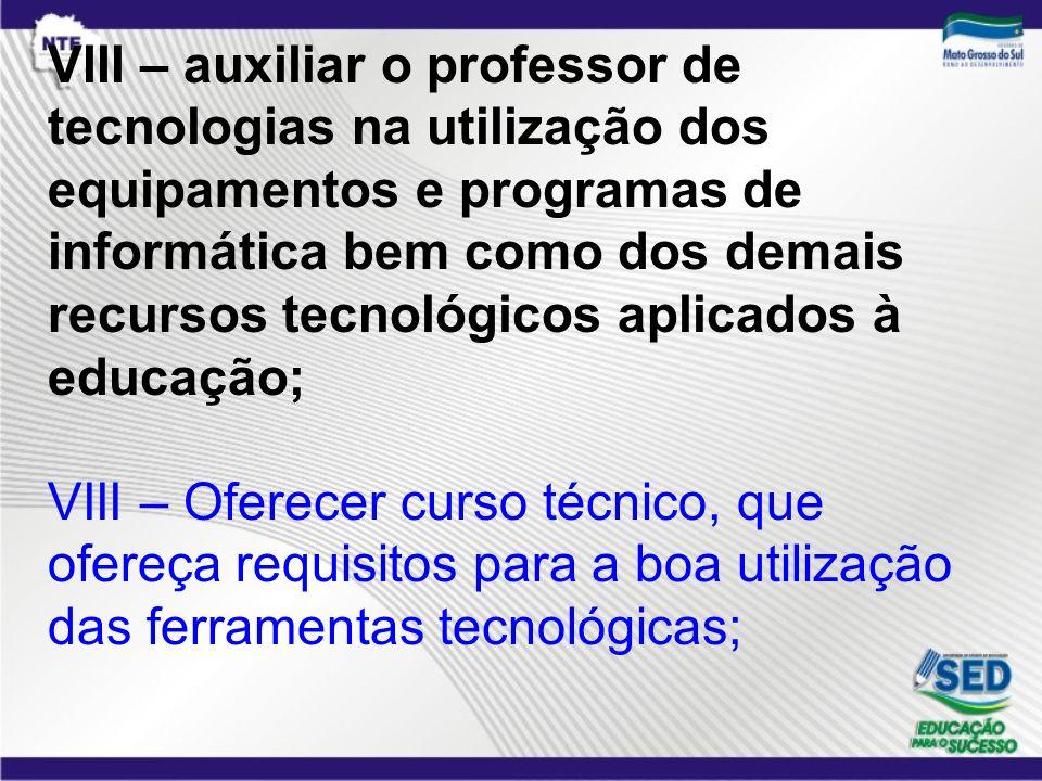 VIII – auxiliar o professor de tecnologias na utilização dos equipamentos e programas de informática bem como dos demais recursos tecnológicos aplicad