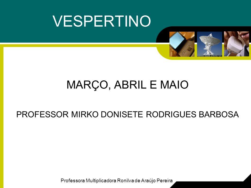 VESPERTINO MARÇO, ABRIL E MAIO PROFESSOR MIRKO DONISETE RODRIGUES BARBOSA Professora Multiplicadora Ronilva de Araújo Pereira