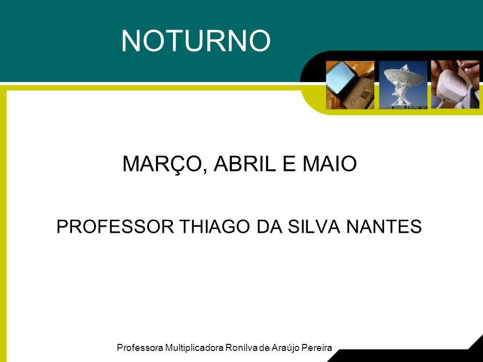 NOTURNO MARÇO, ABRIL E MAIO PROFESSOR THIAGO DA SILVA NANTES Professora Multiplicadora Ronilva de Araújo Pereira