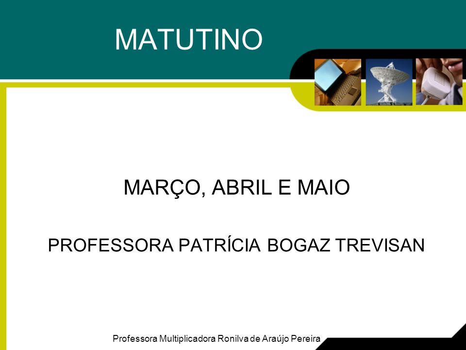 MATUTINO MARÇO, ABRIL E MAIO PROFESSORA PATRÍCIA BOGAZ TREVISAN Professora Multiplicadora Ronilva de Araújo Pereira