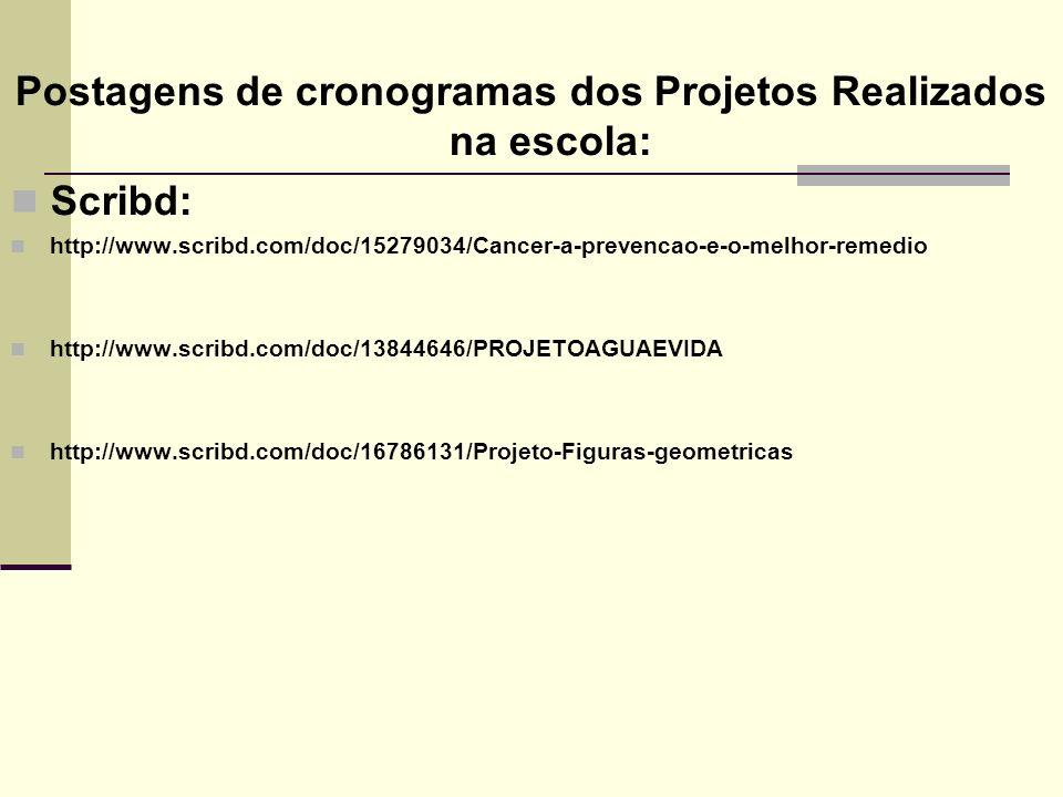 Postagens de cronogramas dos Projetos Realizados na escola: Scribd: http://www.scribd.com/doc/15279034/Cancer-a-prevencao-e-o-melhor-remedio http://www.scribd.com/doc/13844646/PROJETOAGUAEVIDA http://www.scribd.com/doc/16786131/Projeto-Figuras-geometricas