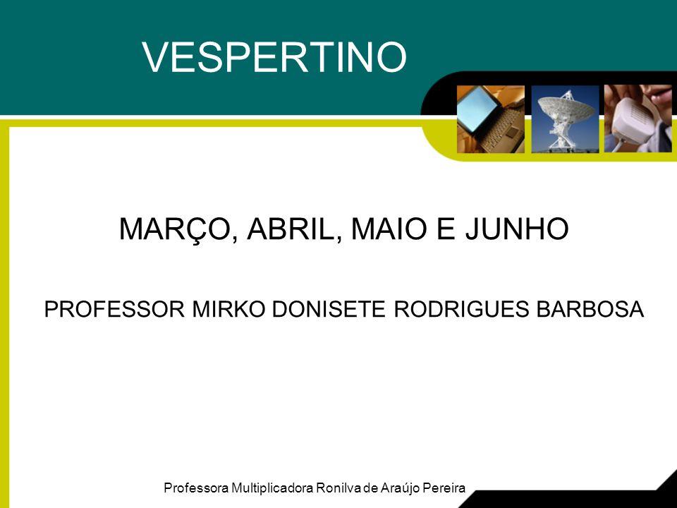 VESPERTINO MARÇO, ABRIL, MAIO E JUNHO PROFESSOR MIRKO DONISETE RODRIGUES BARBOSA Professora Multiplicadora Ronilva de Araújo Pereira