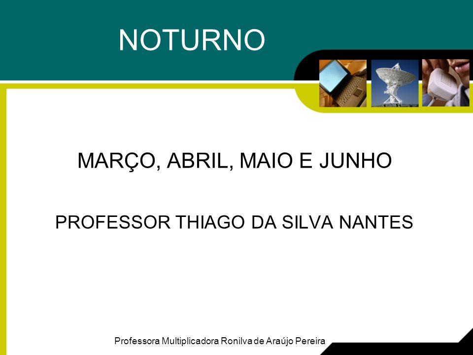 NOTURNO MARÇO, ABRIL, MAIO E JUNHO PROFESSOR THIAGO DA SILVA NANTES Professora Multiplicadora Ronilva de Araújo Pereira