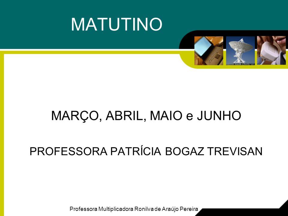 MATUTINO MARÇO, ABRIL, MAIO e JUNHO PROFESSORA PATRÍCIA BOGAZ TREVISAN Professora Multiplicadora Ronilva de Araújo Pereira