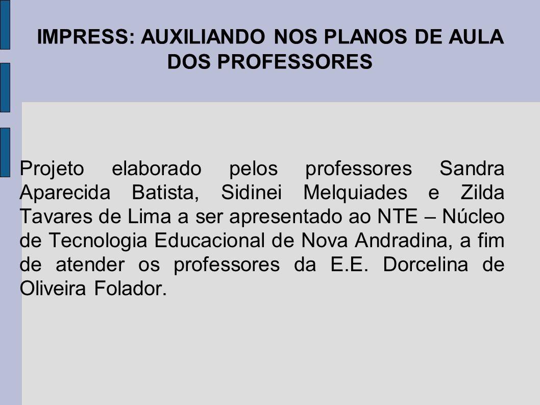 IMPRESS: AUXILIANDO NOS PLANOS DE AULA DOS PROFESSORES Projeto elaborado pelos professores Sandra Aparecida Batista, Sidinei Melquiades e Zilda Tavare