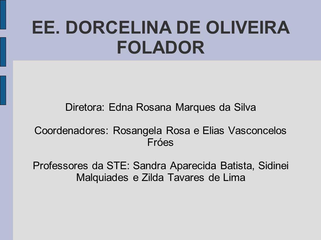 EE. DORCELINA DE OLIVEIRA FOLADOR Diretora: Edna Rosana Marques da Silva Coordenadores: Rosangela Rosa e Elias Vasconcelos Fróes Professores da STE: S