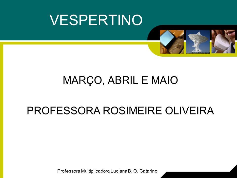 VESPERTINO MARÇO, ABRIL E MAIO PROFESSORA ROSIMEIRE OLIVEIRA Professora Multiplicadora Luciana B. O. Catarino